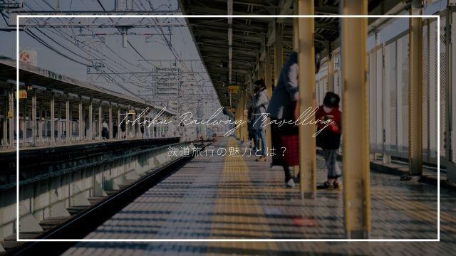 鉄道旅行の魅力とは?意外とハマる!?実はいいこと盛り沢山!